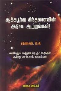 Aakkapoorva sindhanaiyin athisaya aatralkal - ஆக்கபூர்வ சிந்தனையின் அதிசய ஆற்றல்கள்